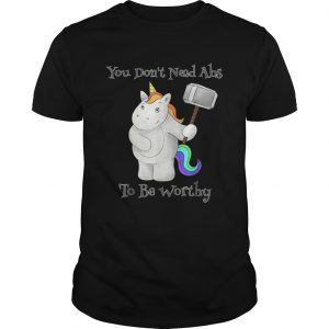 You Dont Need Abs To Be Worthy Unicorn Mjolnir shirt