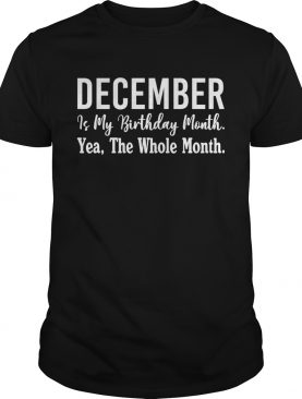 1567743622December Is My Birthday Month Yea The Whole Month Shirt