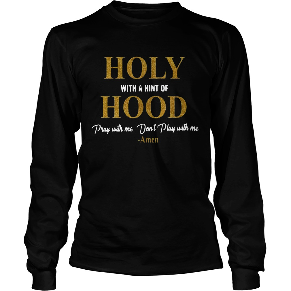 Holy with a hint of Hood pray with me dont play with me LongSleeve
