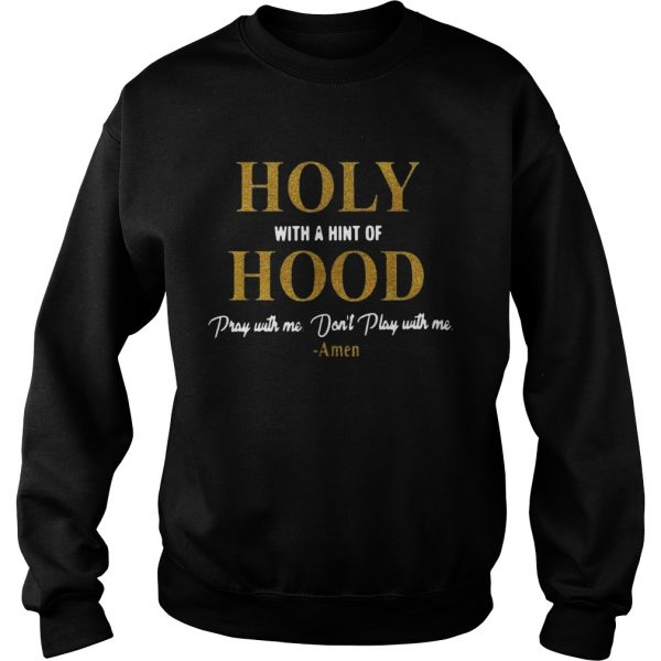 Holy with a hint of Hood pray with me dont play with me  Sweatshirt