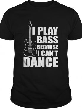 I Play Bass Because I Cant Dance Funny Guitar Players Shirt