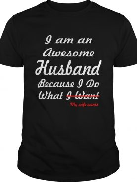 I am an awesome husband because I do what my life want shirt
