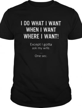I do what I want when I want where I want except I gotta ask my wife one sec shirt
