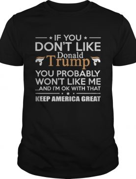 If you dont like Donald Trump you probably wont like me and Im ok with that keep America great shirt