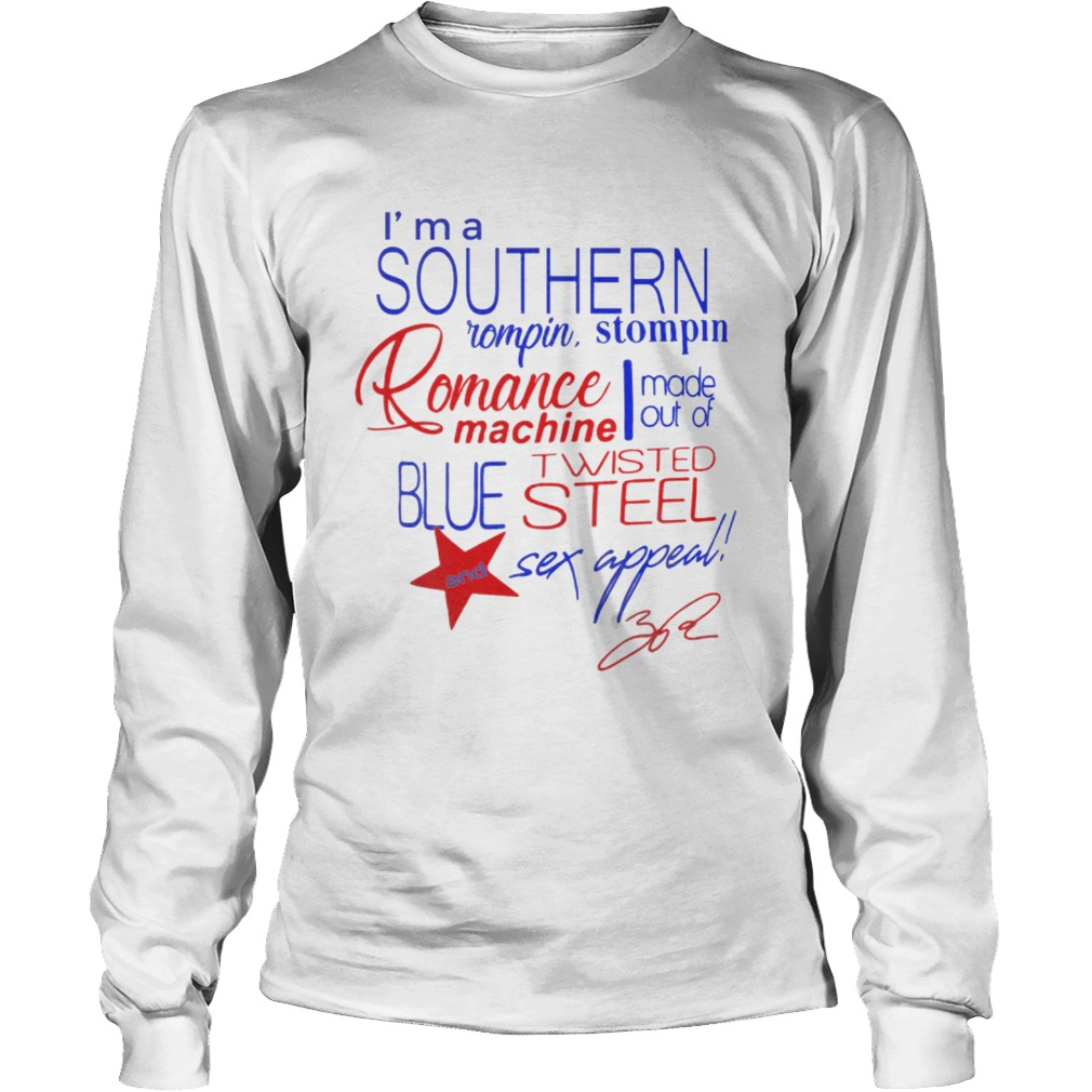 Im a Southern Rompin Stompin Romance Machine made out of Twisted Blue Steel and Sex Appeal LongSleeve