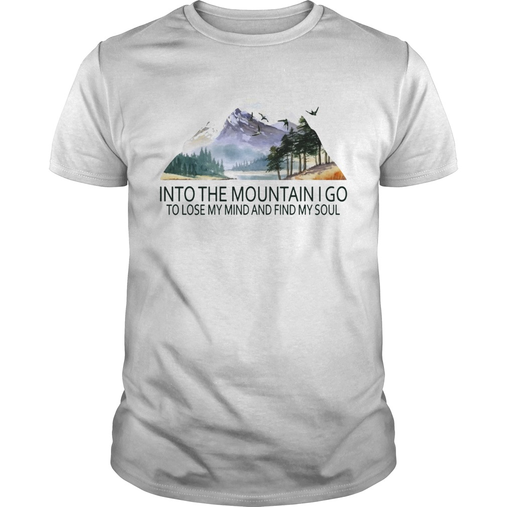 Into the mountain I go to lose my mind and find my soul TShirt Unisex