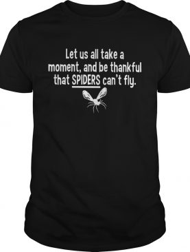 Let us all take a moment and be thankful that Spiders cant fly shirt