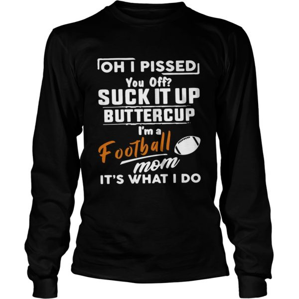 Oh I pissed you off suck it up buttercup Im a football mom its what I do  LongSleeve