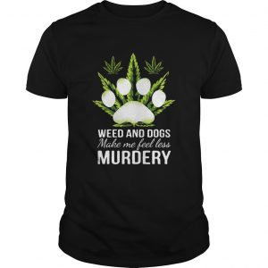 Weed and dogs make me feel less Murdery  Unisex