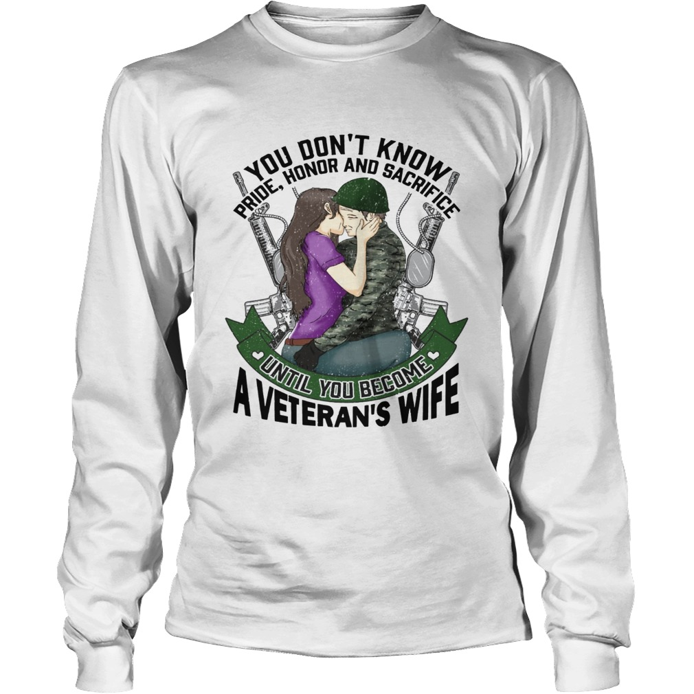 You dont know pride honor and sacrifice a Veterans Wife LongSleeve