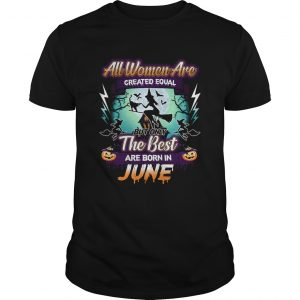 All women are created equal but only the best are born in june TShirt Unisex
