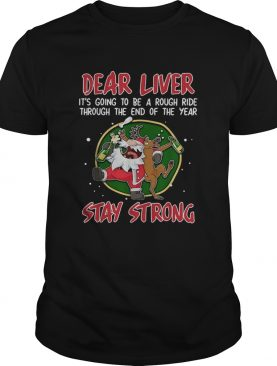Dear liver its going to be a rough ride through the end of the year Stay Strong shirt