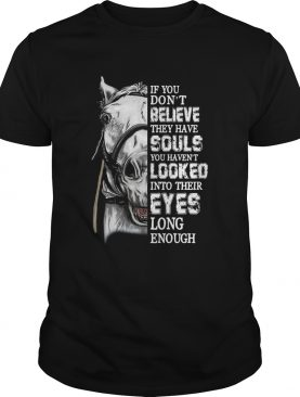 Horse If you dont believe they have souls you havent looked shirt