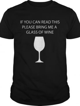 If you can read this please bring me a class of wine TShirt