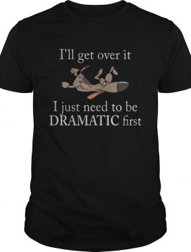 Ill get over it I just need to be Dramatic first Dog shirt