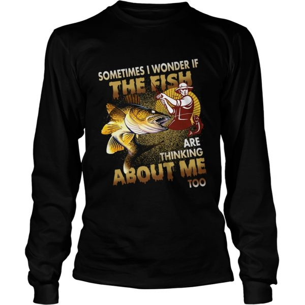 Sometimes I Wonder If The Fish Are Thinking About Me Too TShirt LongSleeve