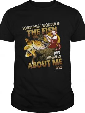 Sometimes I Wonder If The Fish Are Thinking About Me Too TShirt