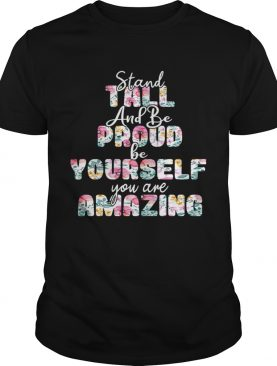 Stand Tall And Be Pround Be Yourself You Are Amazing TShirt