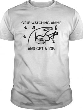 Stop Watching Anime and get a job shirt