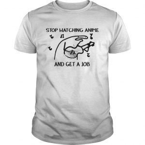 Stop Watching Anime and get a job  Unisex