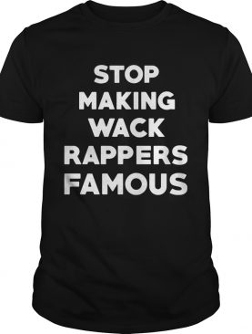 Stop making wack rappers famous shirt