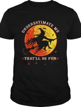 Underestimate Me Thatll Be Fun Funny Halloween Witch shirt