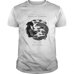 When You Play The Game Of Thrones You Win Or You Die  Unisex