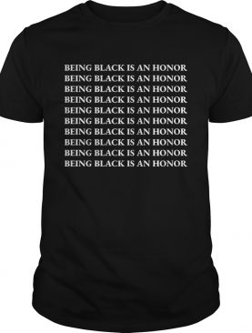 1572833850Being Black Is An Honor shirt