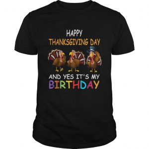 1573208247Happy ThanksGiving Day And Yes It's My Birthday Turkey Cute  Unisex