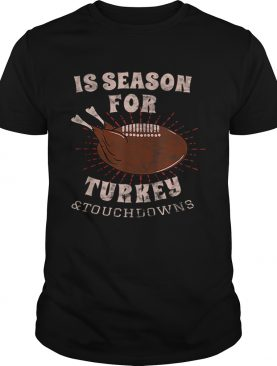 1573208777Is Season For Turkey And Touchdowns shirt