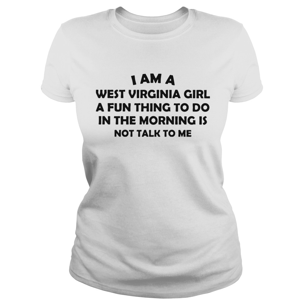 I Am A West Virginia Girl A Fun Thing To Do In The Morning Is Not Talk To Me Classic Ladies