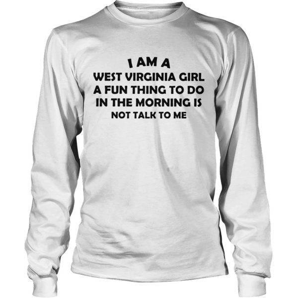 I Am A West Virginia Girl A Fun Thing To Do In The Morning Is Not Talk To Me  LongSleeve