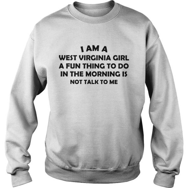 I Am A West Virginia Girl A Fun Thing To Do In The Morning Is Not Talk To Me  Sweatshirt