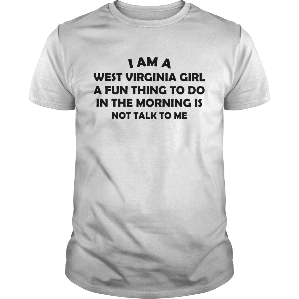 I Am A West Virginia Girl A Fun Thing To Do In The Morning Is Not Talk To Me Unisex