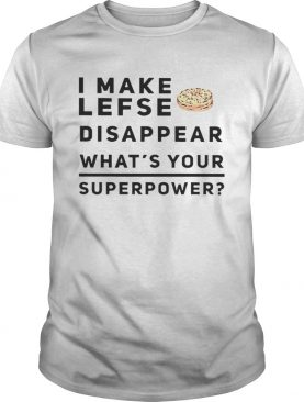 I make lefse disappear whats your superpower shirt