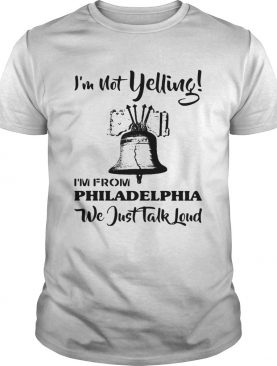 Im Not Yelling Im From Philadelphia We Just Talk Loud shirt