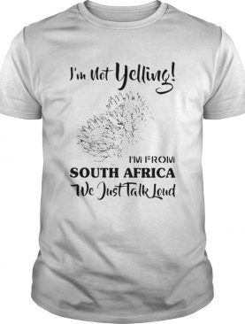 Im not yelling im from South Africa we just talk loud shirt