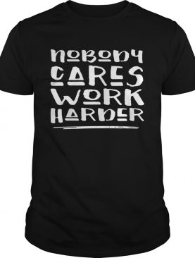Nobody Cares Work Harder Muscle Gym shirt