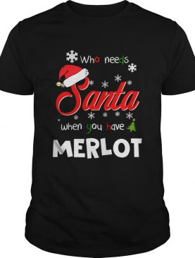 Who Needs Santa When You Have Merlot Christmas Funny Party shirt