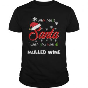 Who Needs Santa When You Have Mulled Wine Christmas Funny Party  Unisex