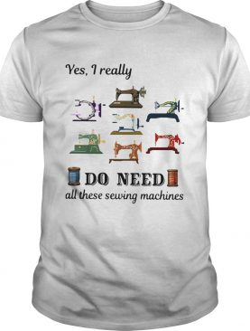 Yes I Really Do Need All These Sewing Machines shirt