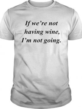 If were not having wine Im not going shirt