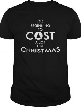 Its beginning to cost a lot like Christmas Xmas shirt
