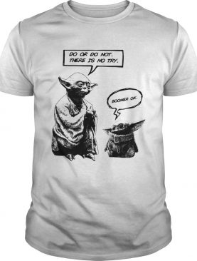 Master Yoda do or do not there is not try Baby Yoda boomer ok shirt