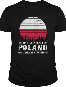 No Matter Where I Go Poland Will Always Be My Home shirt