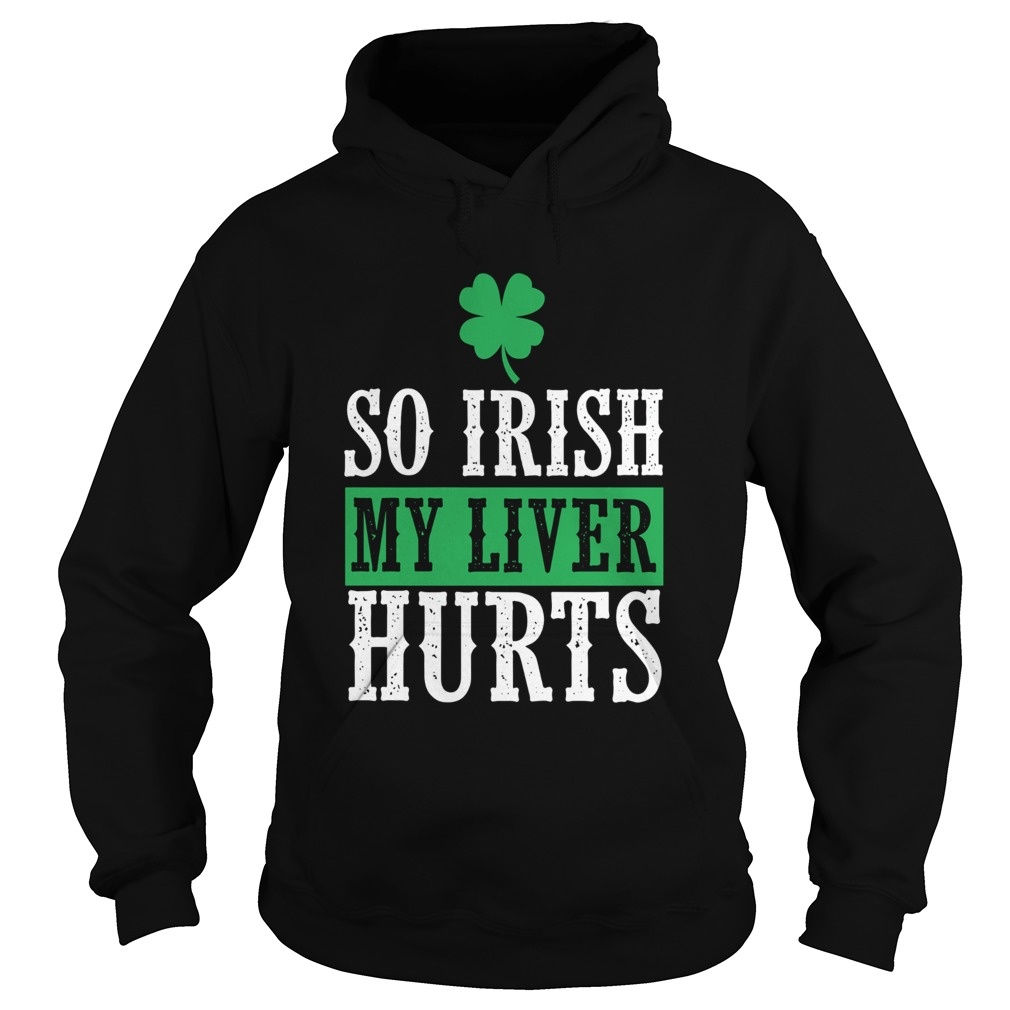 So Irish My Liver Hurts St Patricks Day Hoodie