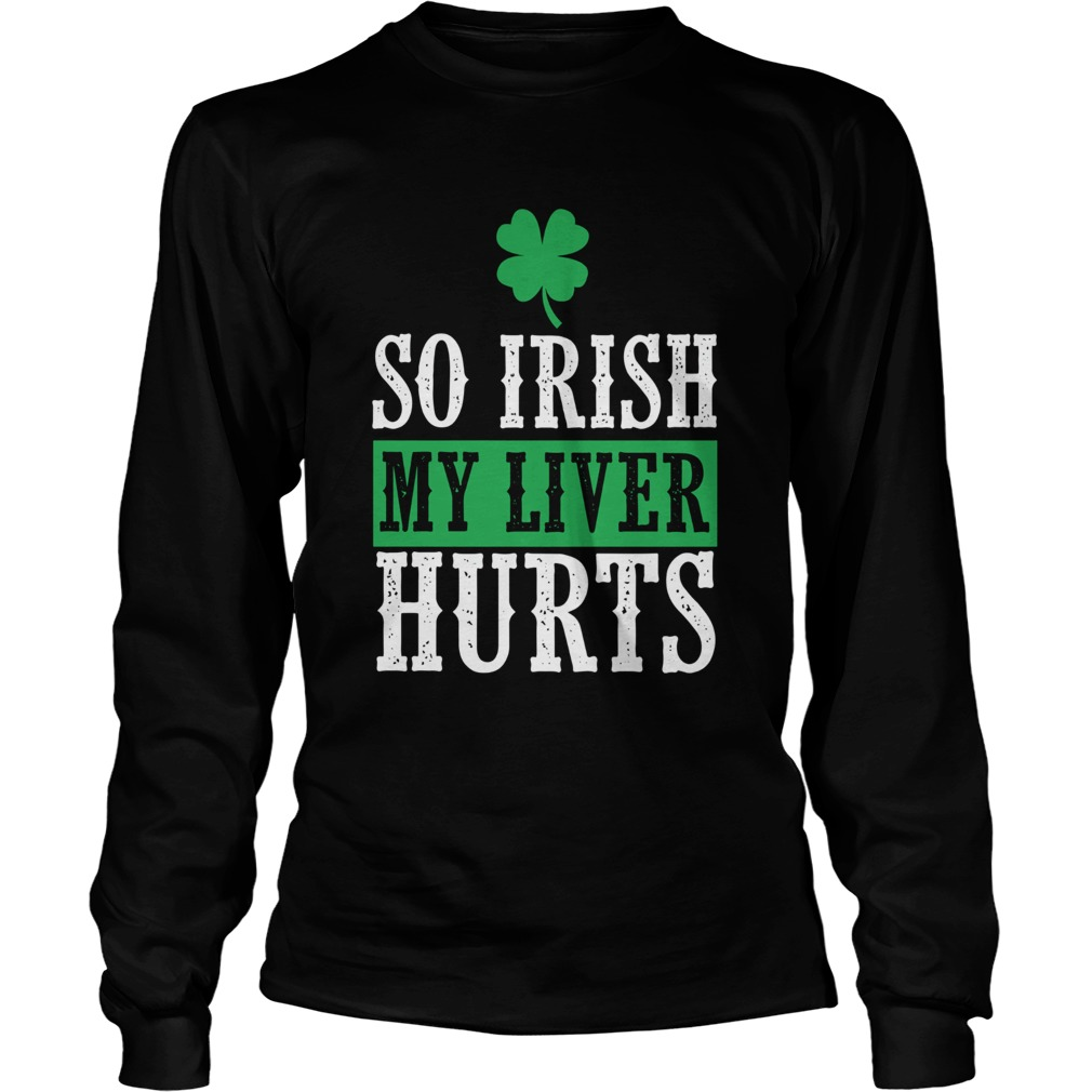 So Irish My Liver Hurts St Patricks Day LongSleeve