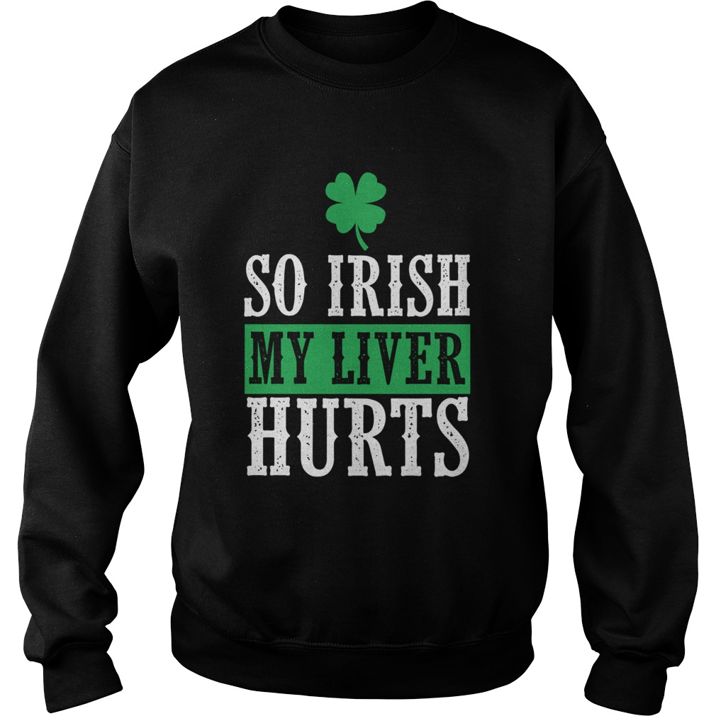 So Irish My Liver Hurts St Patricks Day Sweatshirt