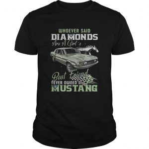 Whoever Said Diamonds Best Friend Never Owned A Mustang  Unisex