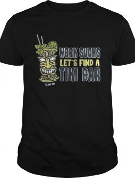 Work Sucks Lets Find A Tiki Bar shirt